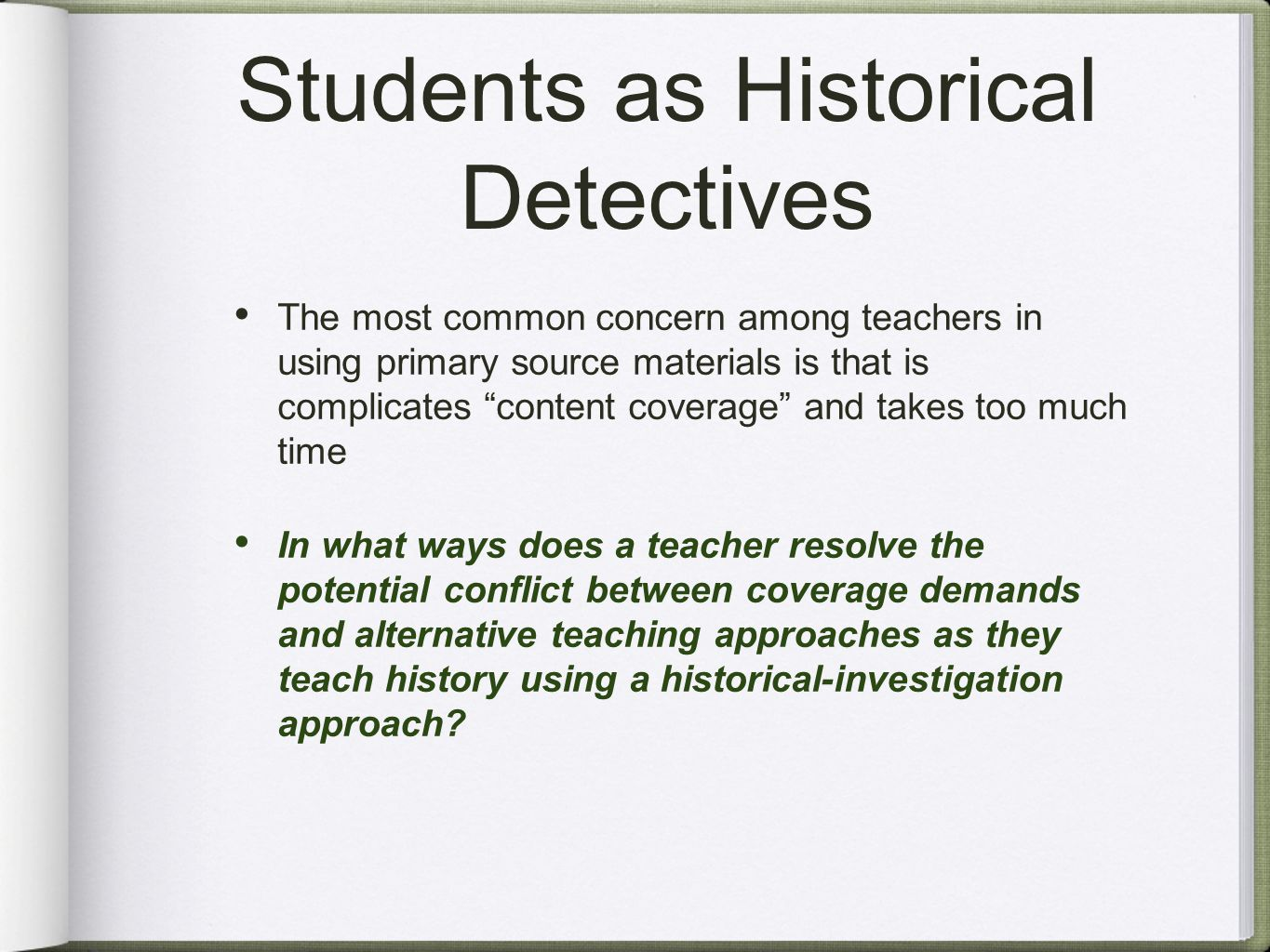 Students as Historical Detectives The most common concern among teachers in using primary source materials is that is complicates content coverage and takes too much time In what ways does a teacher resolve the potential conflict between coverage demands and alternative teaching approaches as they teach history using a historical-investigation approach