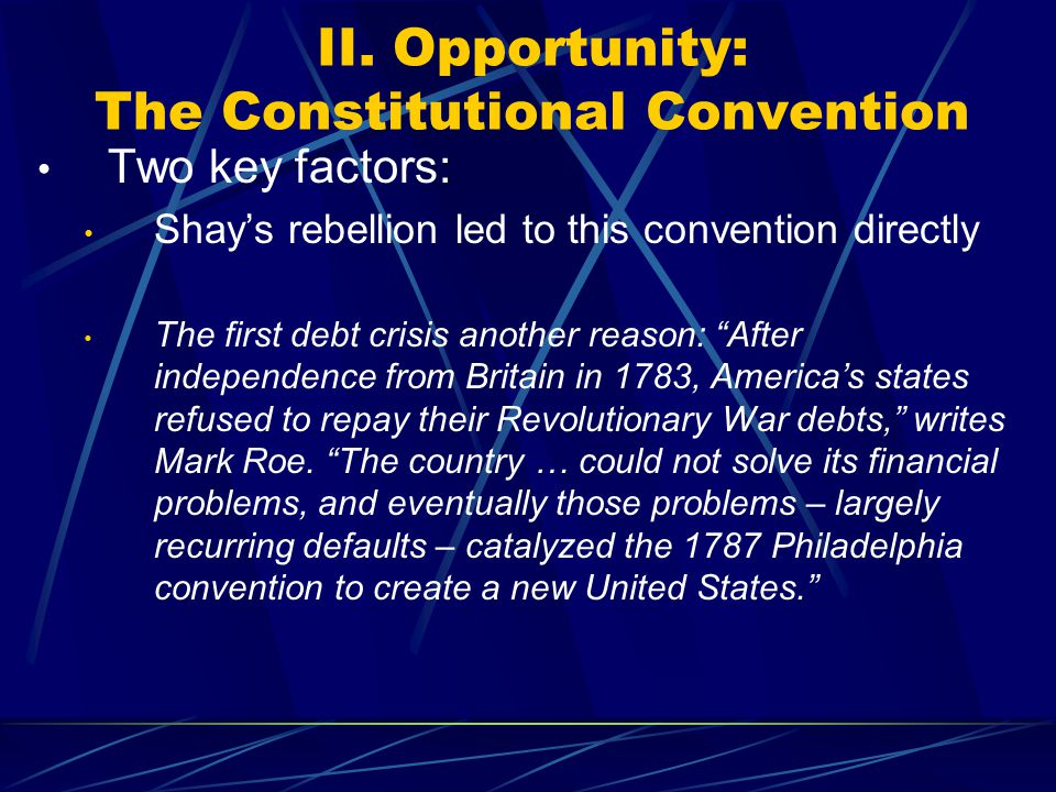 II. Opportunity: The Constitutional Convention Two key factors: Shay's rebellion led to this convention directly The first debt crisis another reason: