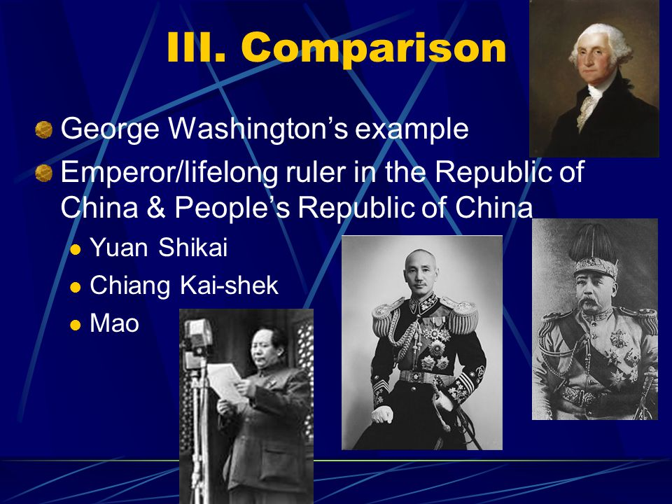 III. Comparison George Washington's example Emperor/lifelong ruler in the Republic of China & People's Republic of China Yuan Shikai Chiang Kai-shek M
