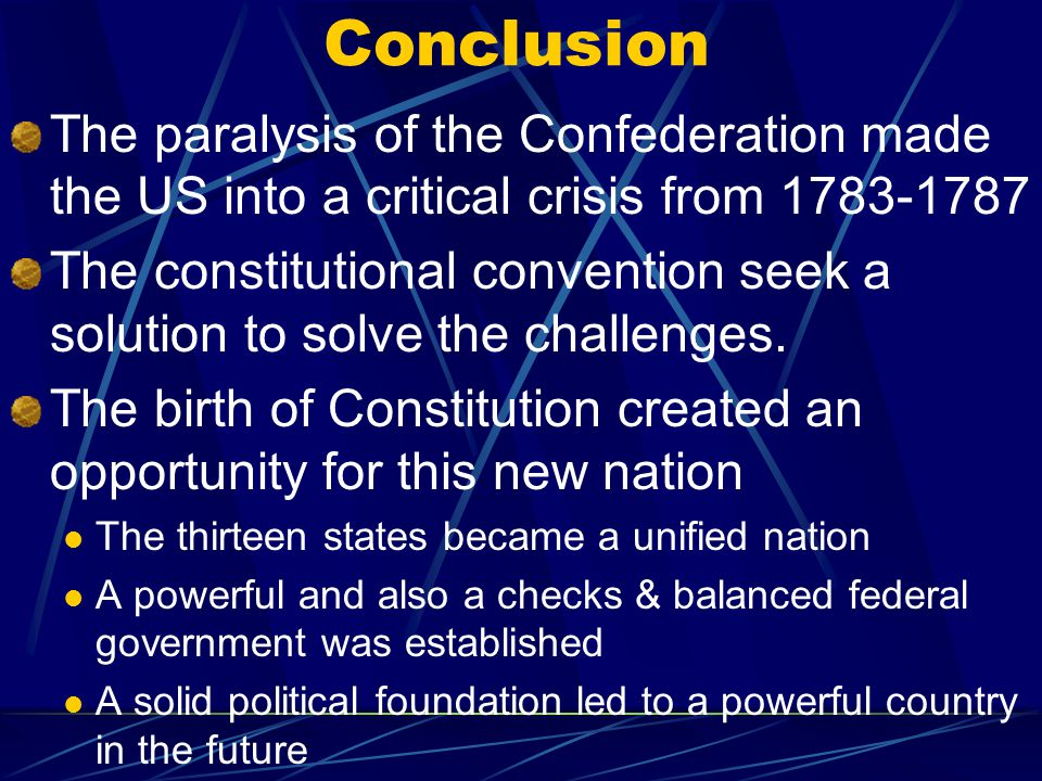 Conclusion The paralysis of the Confederation made the US into a critical crisis from 1783-1787 The constitutional convention seek a solution to solve the challenges.