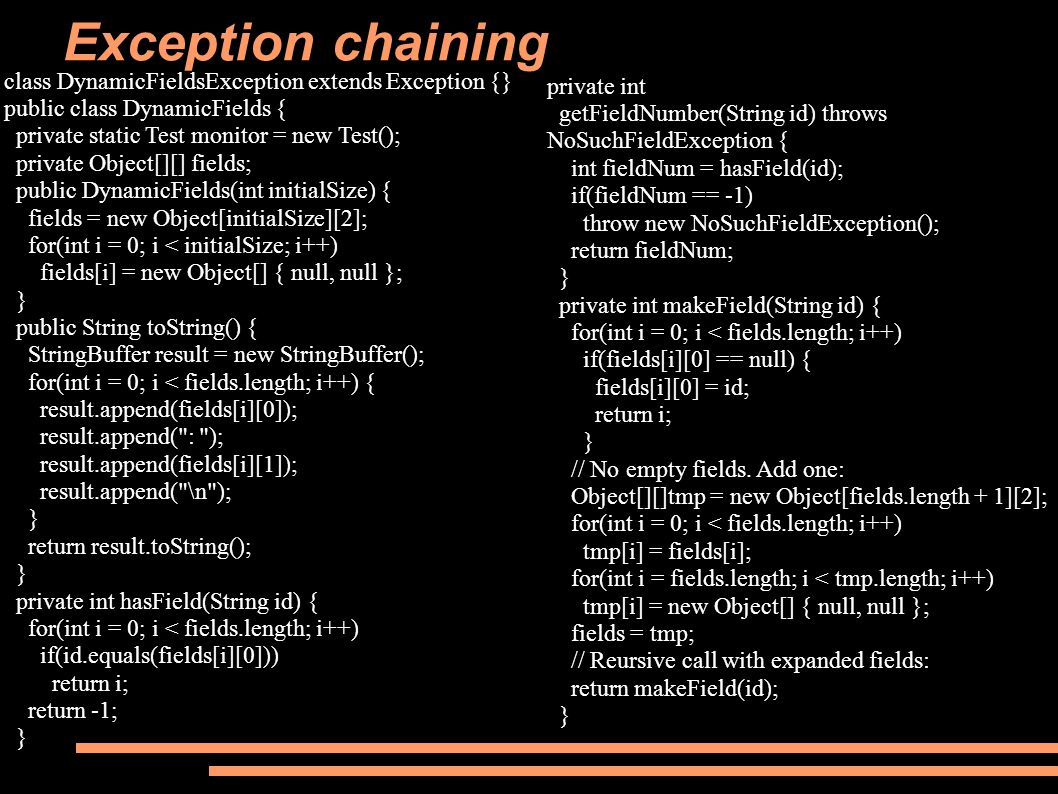 Exception chaining class DynamicFieldsException extends Exception {} public class DynamicFields { private static Test monitor = new Test(); private Object[][] fields; public DynamicFields(int initialSize) { fields = new Object[initialSize][2]; for(int i = 0; i < initialSize; i++) fields[i] = new Object[] { null, null }; } public String toString() { StringBuffer result = new StringBuffer(); for(int i = 0; i < fields.length; i++) { result.append(fields[i][0]); result.append( : ); result.append(fields[i][1]); result.append( \n ); } return result.toString(); } private int hasField(String id) { for(int i = 0; i < fields.length; i++) if(id.equals(fields[i][0])) return i; return -1; } private int getFieldNumber(String id) throws NoSuchFieldException { int fieldNum = hasField(id); if(fieldNum == -1) throw new NoSuchFieldException(); return fieldNum; } private int makeField(String id) { for(int i = 0; i < fields.length; i++) if(fields[i][0] == null) { fields[i][0] = id; return i; } // No empty fields.