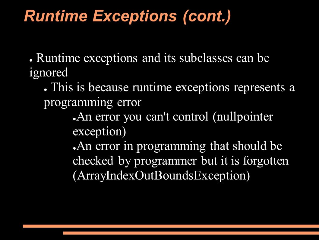 Runtime Exceptions (cont.) ● Runtime exceptions and its subclasses can be ignored ● This is because runtime exceptions represents a programming error ● An error you can t control (nullpointer exception) ● An error in programming that should be checked by programmer but it is forgotten (ArrayIndexOutBoundsException)
