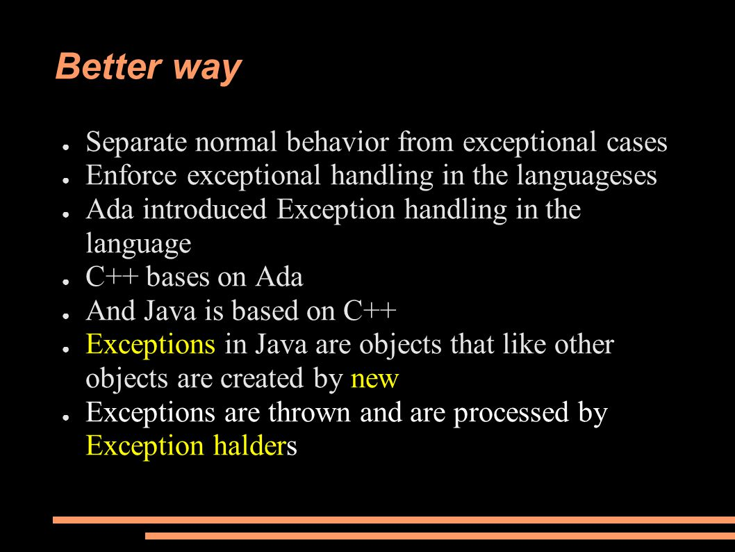 Better way ● Separate normal behavior from exceptional cases ● Enforce exceptional handling in the languageses ● Ada introduced Exception handling in the language ● C++ bases on Ada ● And Java is based on C++ ● Exceptions in Java are objects that like other objects are created by new ● Exceptions are thrown and are processed by Exception halders