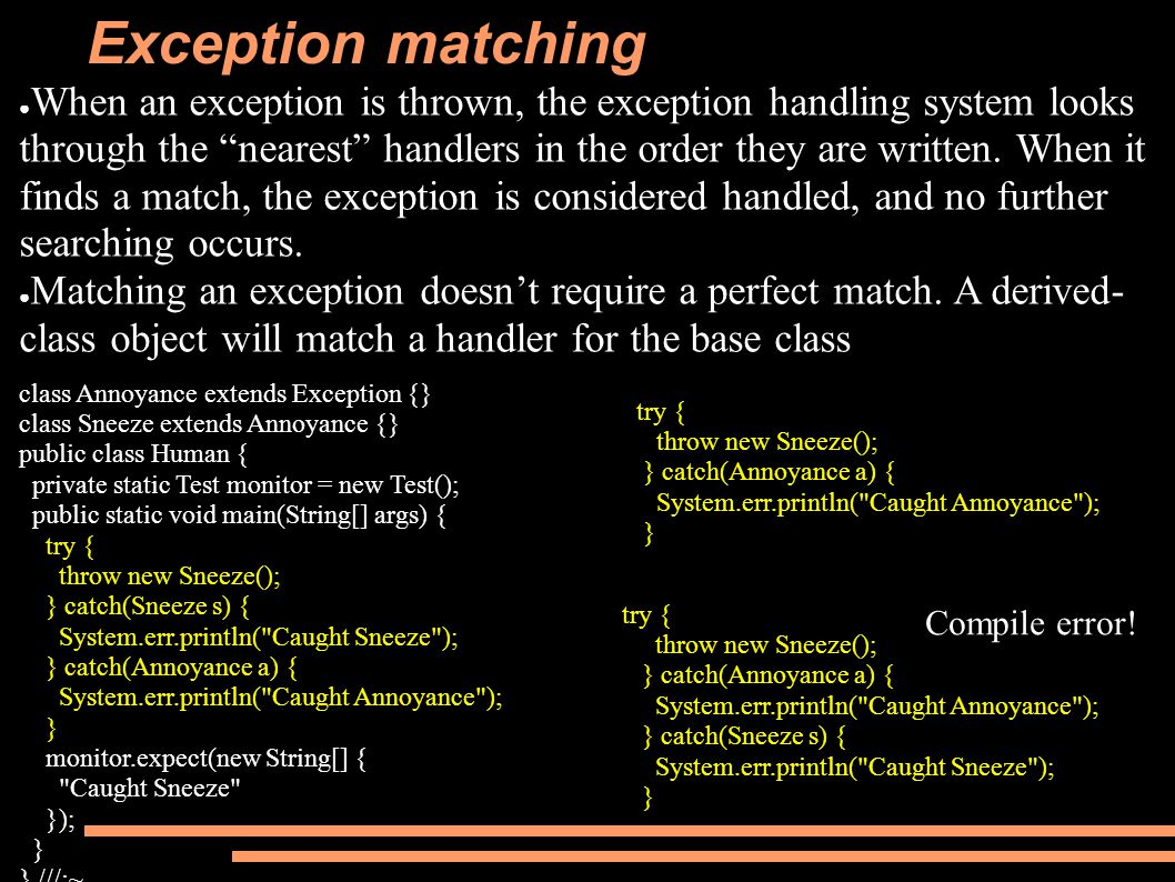 Exception matching ● When an exception is thrown, the exception handling system looks through the nearest handlers in the order they are written.