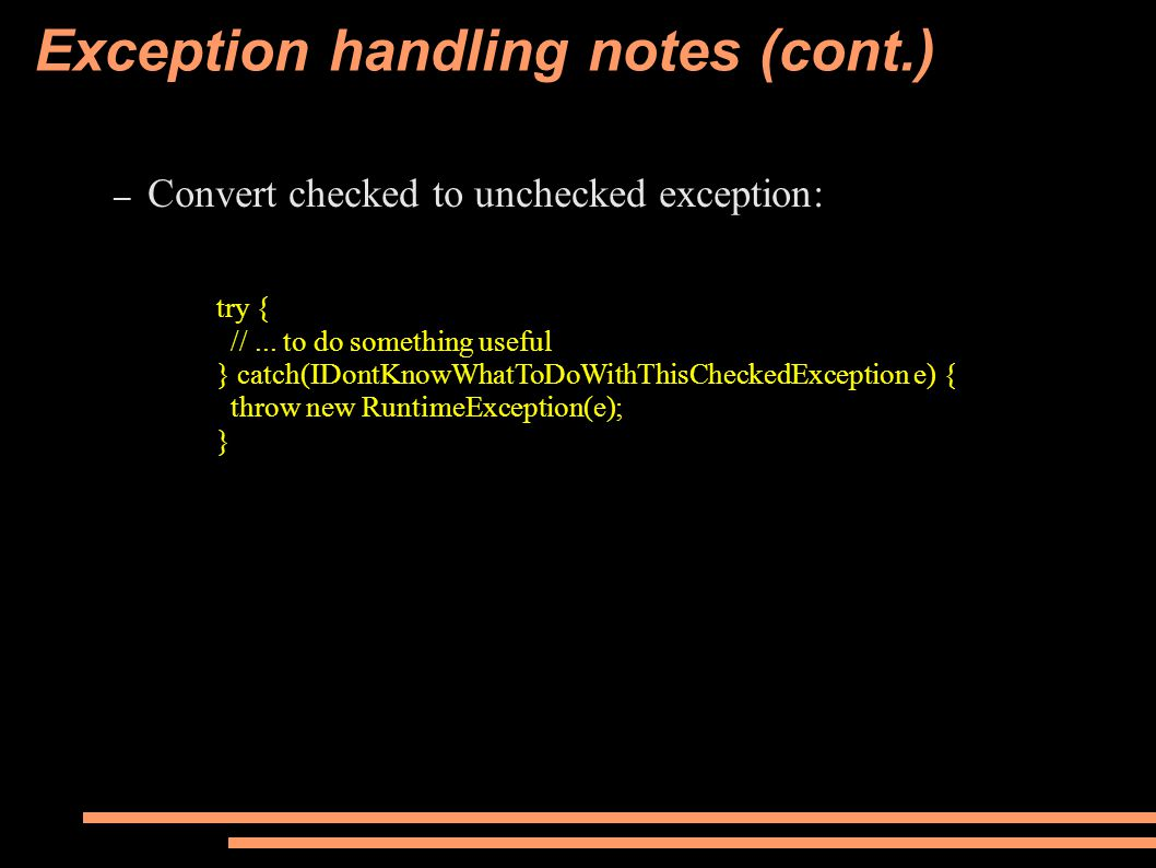 Exception handling notes (cont.) – Convert checked to unchecked exception: try { //...