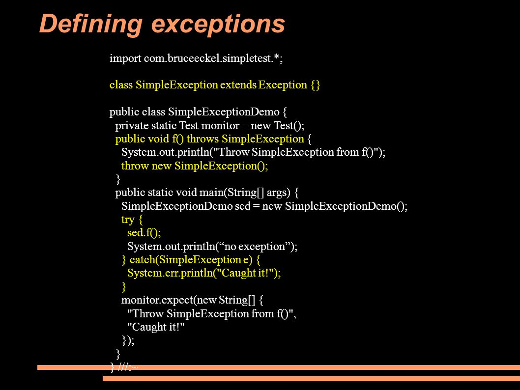 Defining exceptions import com.bruceeckel.simpletest.*; class SimpleException extends Exception {} public class SimpleExceptionDemo { private static Test monitor = new Test(); public void f() throws SimpleException { System.out.println( Throw SimpleException from f() ); throw new SimpleException(); } public static void main(String[] args) { SimpleExceptionDemo sed = new SimpleExceptionDemo(); try { sed.f(); System.out.println( no exception ); } catch(SimpleException e) { System.err.println( Caught it! ); } monitor.expect(new String[] { Throw SimpleException from f() , Caught it! }); } } ///:~