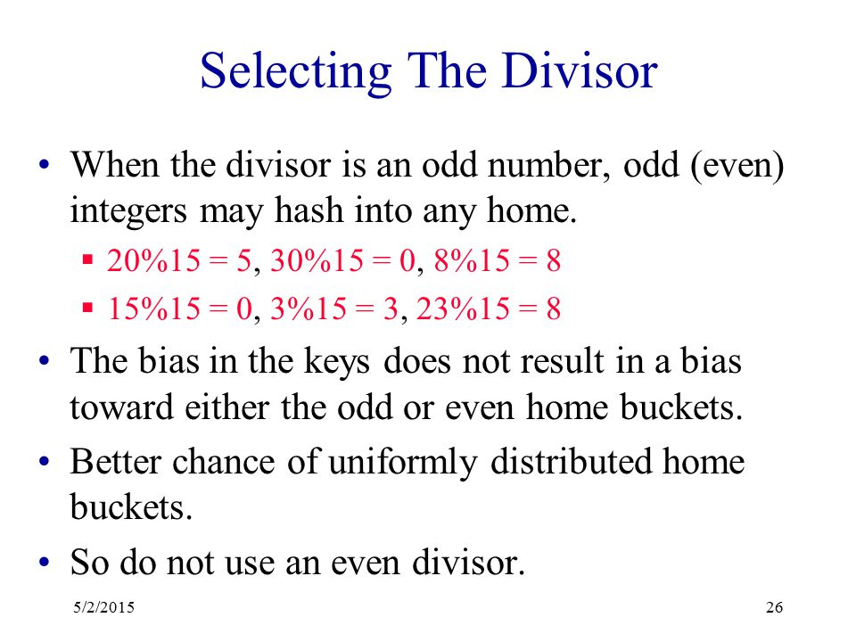 Selecting The Divisor Because of this correlation, applications tend to have a bias towards keys that map into odd integers (or into even ones). When