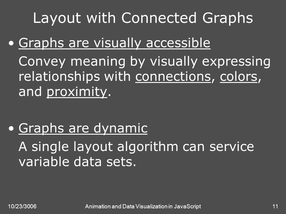 10/23/3006Animation and Data Visualization in JavaScript11 Layout with Connected Graphs Graphs are visually accessible Convey meaning by visually expressing relationships with connections, colors, and proximity.
