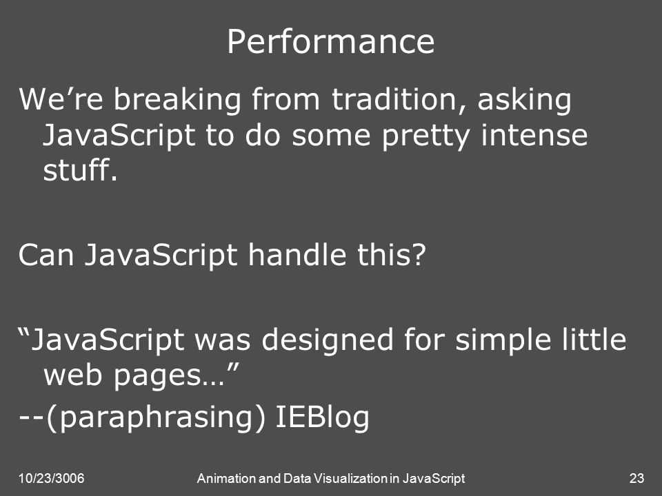 10/23/3006Animation and Data Visualization in JavaScript23 Performance We're breaking from tradition, asking JavaScript to do some pretty intense stuff.
