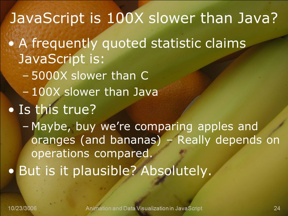 10/23/3006Animation and Data Visualization in JavaScript24 JavaScript is 100X slower than Java.