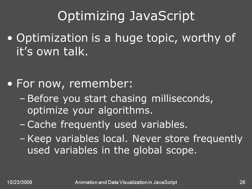 10/23/3006Animation and Data Visualization in JavaScript26 Optimizing JavaScript Optimization is a huge topic, worthy of it's own talk.
