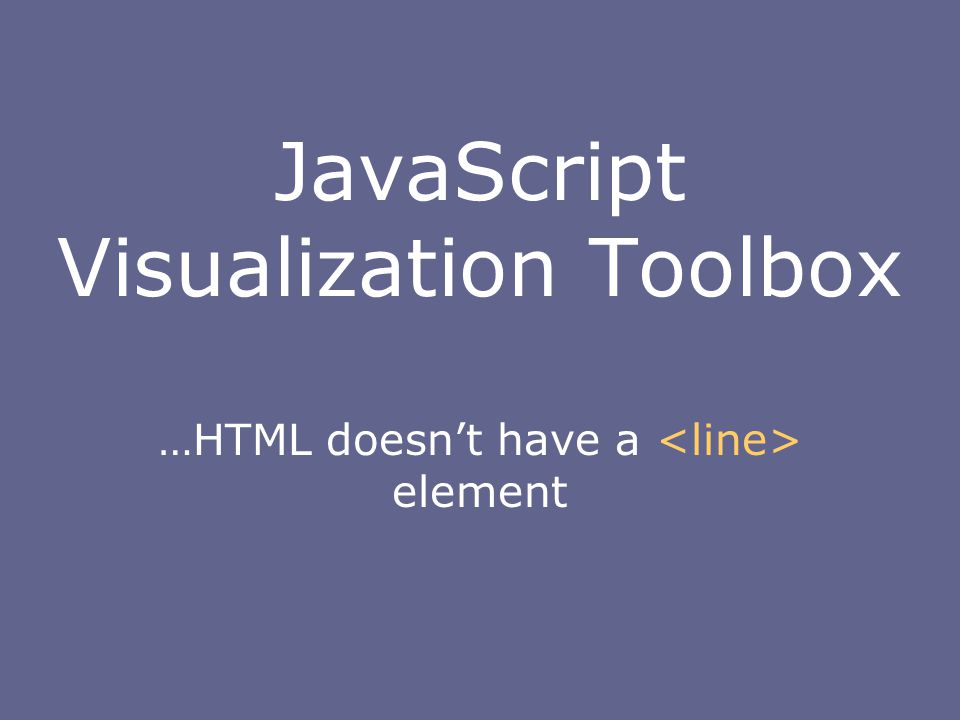 JavaScript Visualization Toolbox …HTML doesn't have a element
