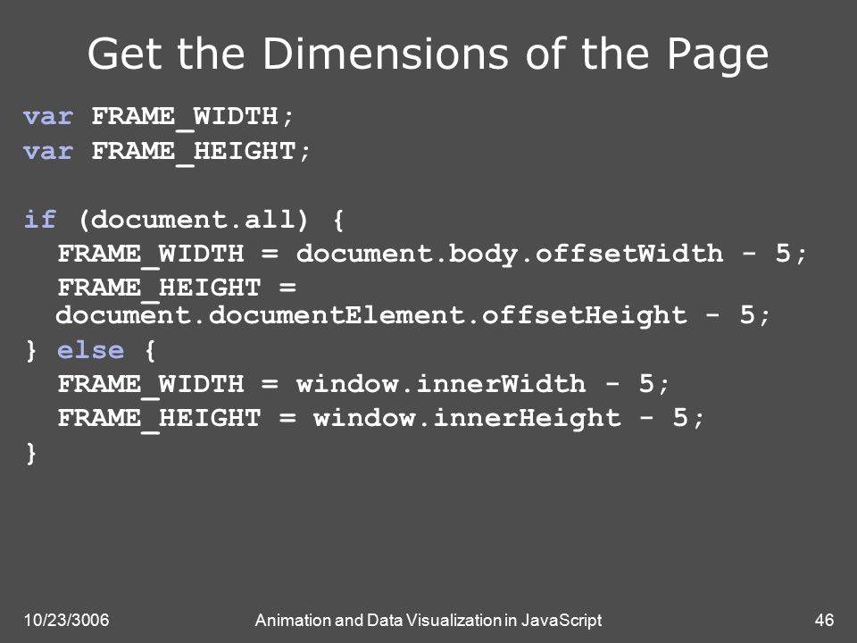 10/23/3006Animation and Data Visualization in JavaScript46 Get the Dimensions of the Page var FRAME_WIDTH; var FRAME_HEIGHT; if (document.all) { FRAME_WIDTH = document.body.offsetWidth - 5; FRAME_HEIGHT = document.documentElement.offsetHeight - 5; } else { FRAME_WIDTH = window.innerWidth - 5; FRAME_HEIGHT = window.innerHeight - 5; }