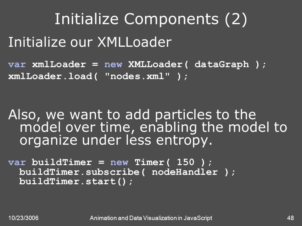 10/23/3006Animation and Data Visualization in JavaScript48 Initialize Components (2) Initialize our XMLLoader var xmlLoader = new XMLLoader( dataGraph ); xmlLoader.load( nodes.xml ); Also, we want to add particles to the model over time, enabling the model to organize under less entropy.