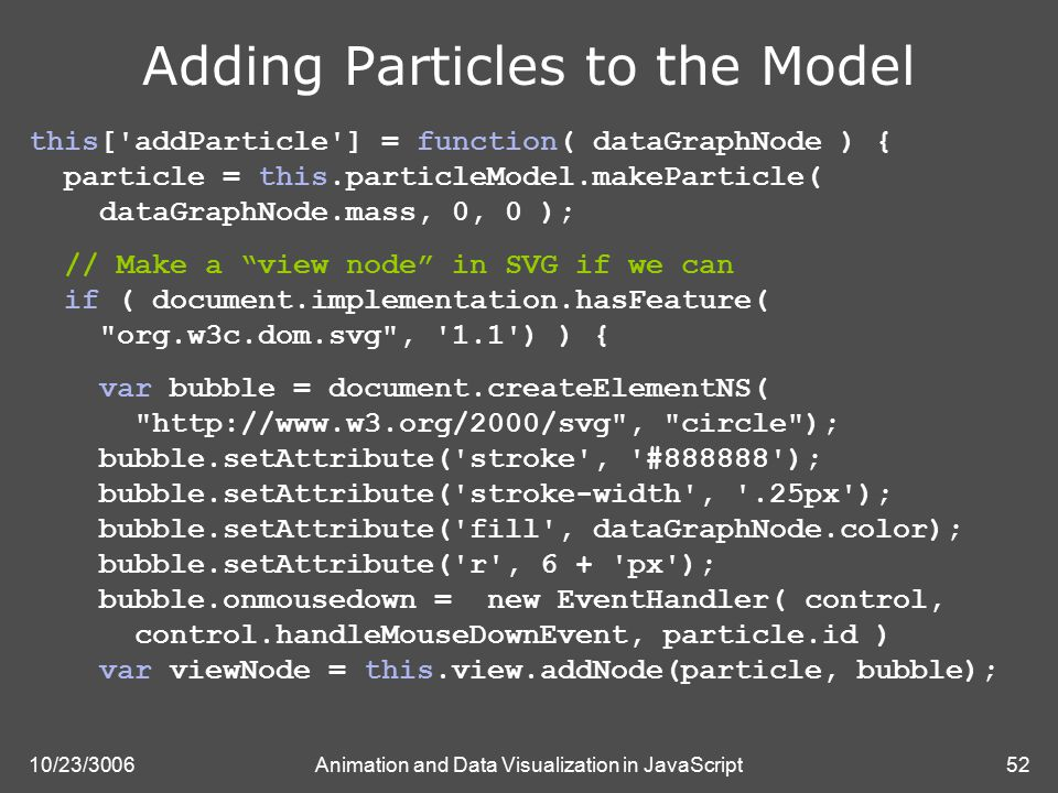 10/23/3006Animation and Data Visualization in JavaScript52 Adding Particles to the Model this[ addParticle ] = function( dataGraphNode ) { particle = this.particleModel.makeParticle( dataGraphNode.mass, 0, 0 ); // Make a view node in SVG if we can if ( document.implementation.hasFeature( org.w3c.dom.svg , 1.1 ) ) { var bubble = document.createElementNS( http://www.w3.org/2000/svg , circle ); bubble.setAttribute( stroke , #888888 ); bubble.setAttribute( stroke-width , .25px ); bubble.setAttribute( fill , dataGraphNode.color); bubble.setAttribute( r , 6 + px ); bubble.onmousedown = new EventHandler( control, control.handleMouseDownEvent, particle.id ) var viewNode = this.view.addNode(particle, bubble);