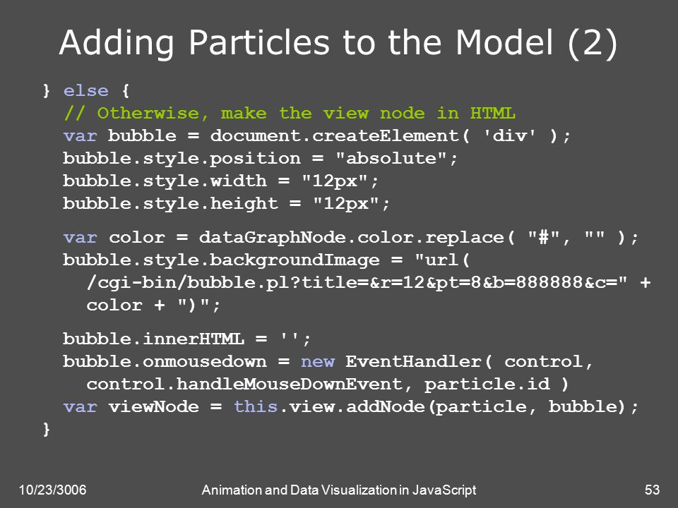10/23/3006Animation and Data Visualization in JavaScript53 Adding Particles to the Model (2) } else { // Otherwise, make the view node in HTML var bubble = document.createElement( div ); bubble.style.position = absolute ; bubble.style.width = 12px ; bubble.style.height = 12px ; var color = dataGraphNode.color.replace( # , ); bubble.style.backgroundImage = url( /cgi-bin/bubble.pl?title=&r=12&pt=8&b=888888&c= + color + ) ; bubble.innerHTML = ; bubble.onmousedown = new EventHandler( control, control.handleMouseDownEvent, particle.id ) var viewNode = this.view.addNode(particle, bubble); }