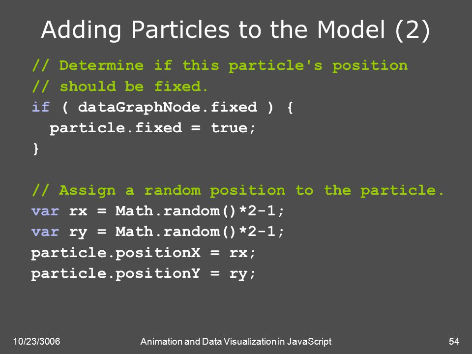 10/23/3006Animation and Data Visualization in JavaScript54 Adding Particles to the Model (2) // Determine if this particle s position // should be fixed.