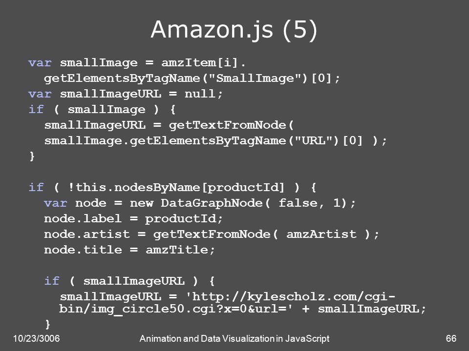 10/23/3006Animation and Data Visualization in JavaScript66 Amazon.js (5) var smallImage = amzItem[i].