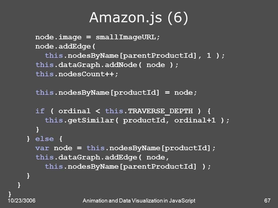 10/23/3006Animation and Data Visualization in JavaScript67 Amazon.js (6) node.image = smallImageURL; node.addEdge( this.nodesByName[parentProductId], 1 ); this.dataGraph.addNode( node ); this.nodesCount++; this.nodesByName[productId] = node; if ( ordinal < this.TRAVERSE_DEPTH ) { this.getSimilar( productId, ordinal+1 ); } } else { var node = this.nodesByName[productId]; this.dataGraph.addEdge( node, this.nodesByName[parentProductId] ); }