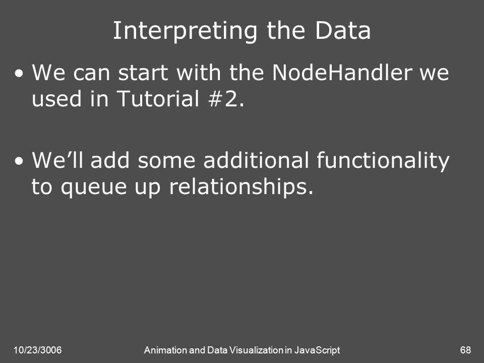 10/23/3006Animation and Data Visualization in JavaScript68 Interpreting the Data We can start with the NodeHandler we used in Tutorial #2.