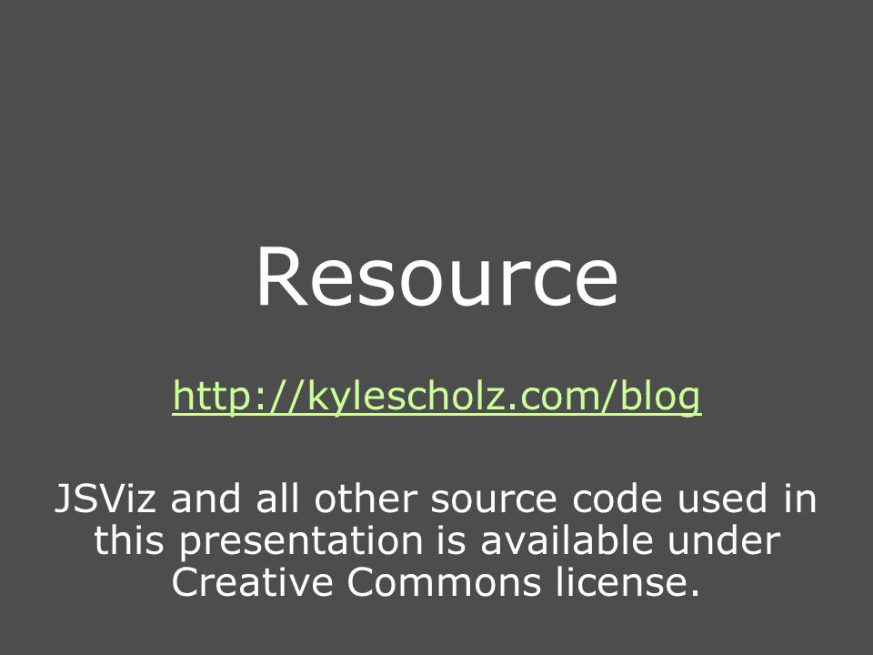 Resource http://kylescholz.com/blog JSViz and all other source code used in this presentation is available under Creative Commons license.