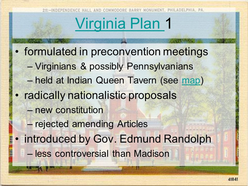 Virginia Plan Virginia Plan 1 formulated in preconvention meetings –Virginians & possibly Pennsylvanians –held at Indian Queen Tavern (see map)map radically nationalistic proposals –new constitution –rejected amending Articles introduced by Gov.