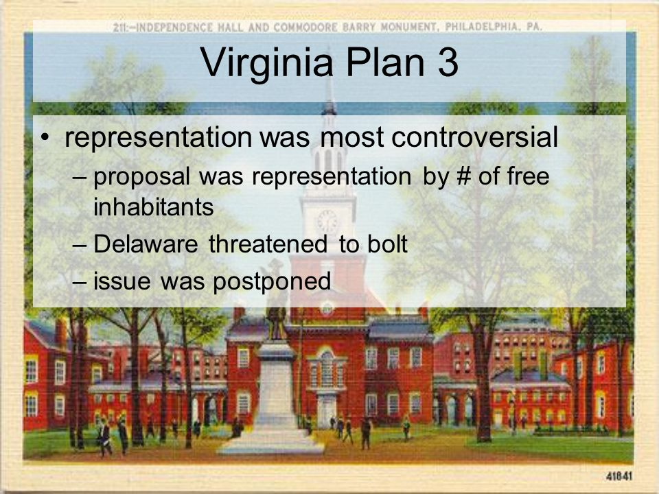 Virginia Plan 3 representation was most controversial –proposal was representation by # of free inhabitants –Delaware threatened to bolt –issue was postponed