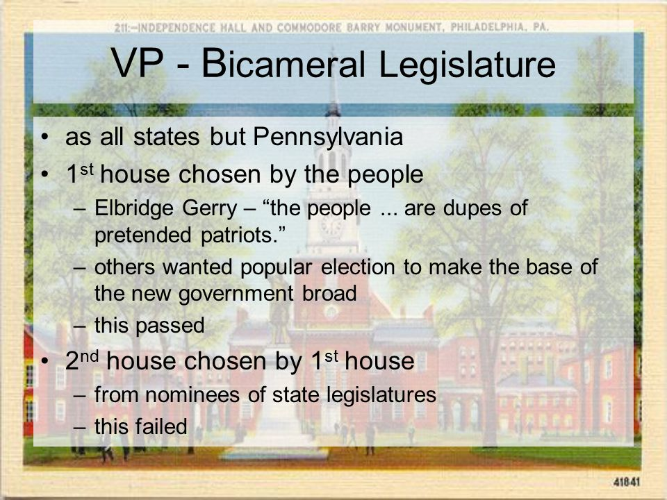 VP - B icameral Legislature as all states but Pennsylvania 1 st house chosen by the people –Elbridge Gerry – the people...