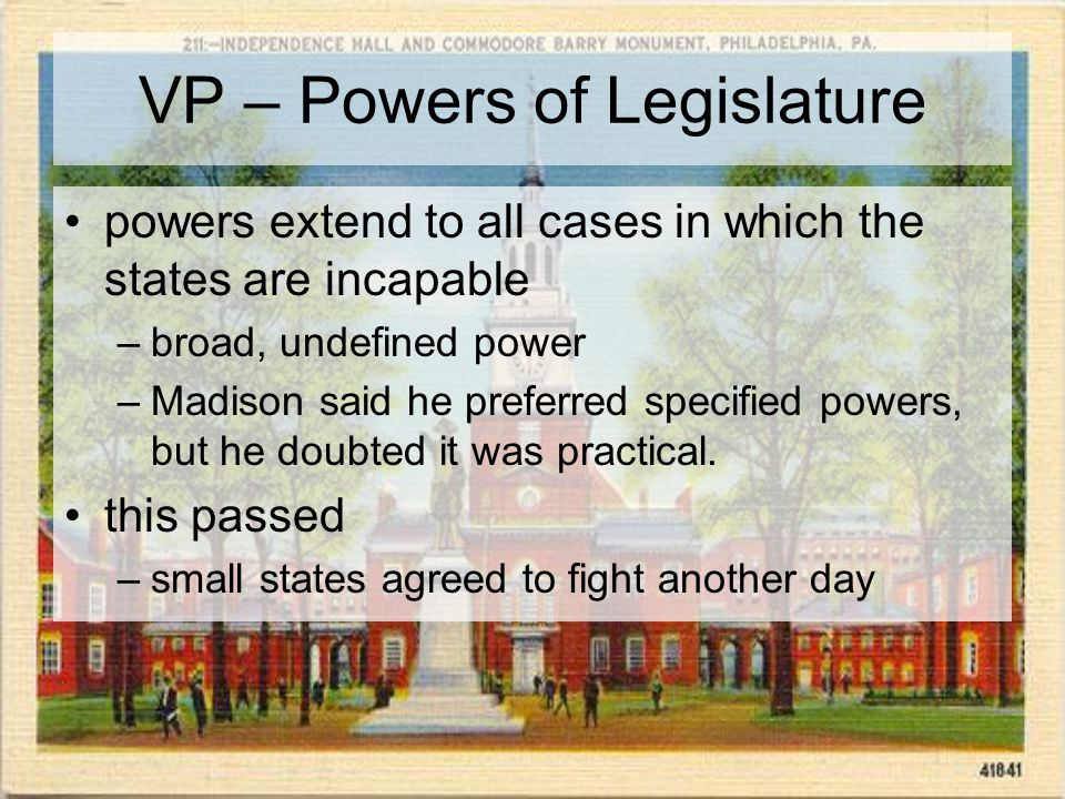VP – Powers of Legislature powers extend to all cases in which the states are incapable –broad, undefined power –Madison said he preferred specified powers, but he doubted it was practical.