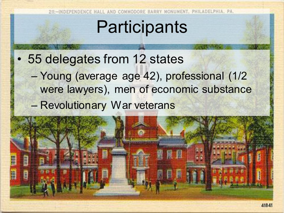 Participants 55 delegates from 12 states –Young (average age 42), professional (1/2 were lawyers), men of economic substance –Revolutionary War veterans