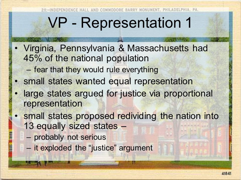 VP - Representation 1 Virginia, Pennsylvania & Massachusetts had 45% of the national population –fear that they would rule everything small states wanted equal representation large states argued for justice via proportional representation small states proposed redividing the nation into 13 equally sized states – –probably not serious –it exploded the justice argument