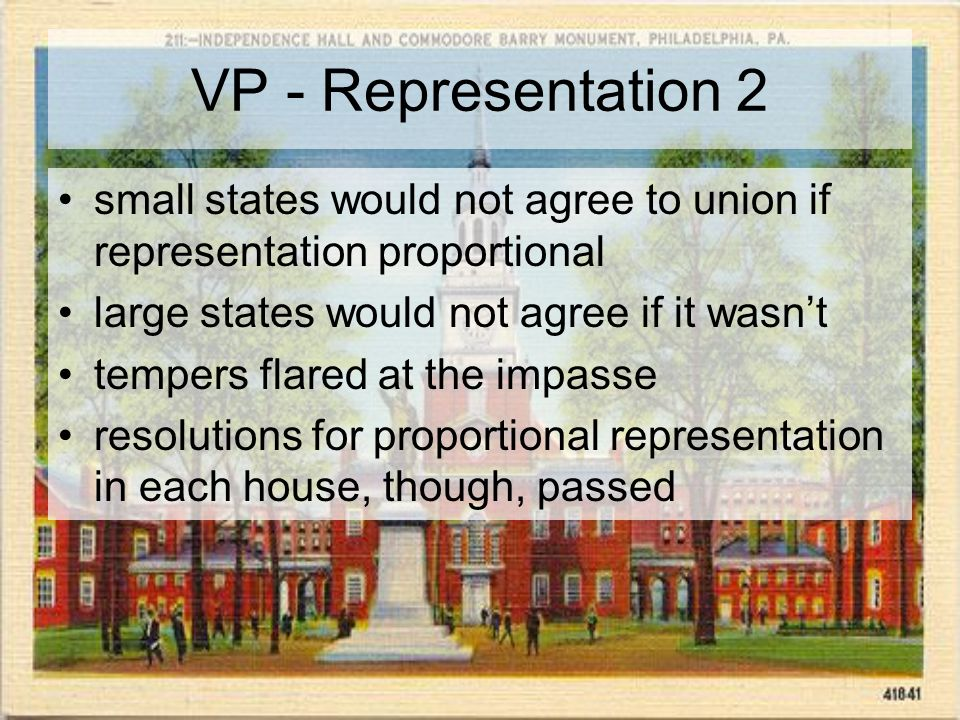 VP - Representation 2 small states would not agree to union if representation proportional large states would not agree if it wasn't tempers flared at the impasse resolutions for proportional representation in each house, though, passed