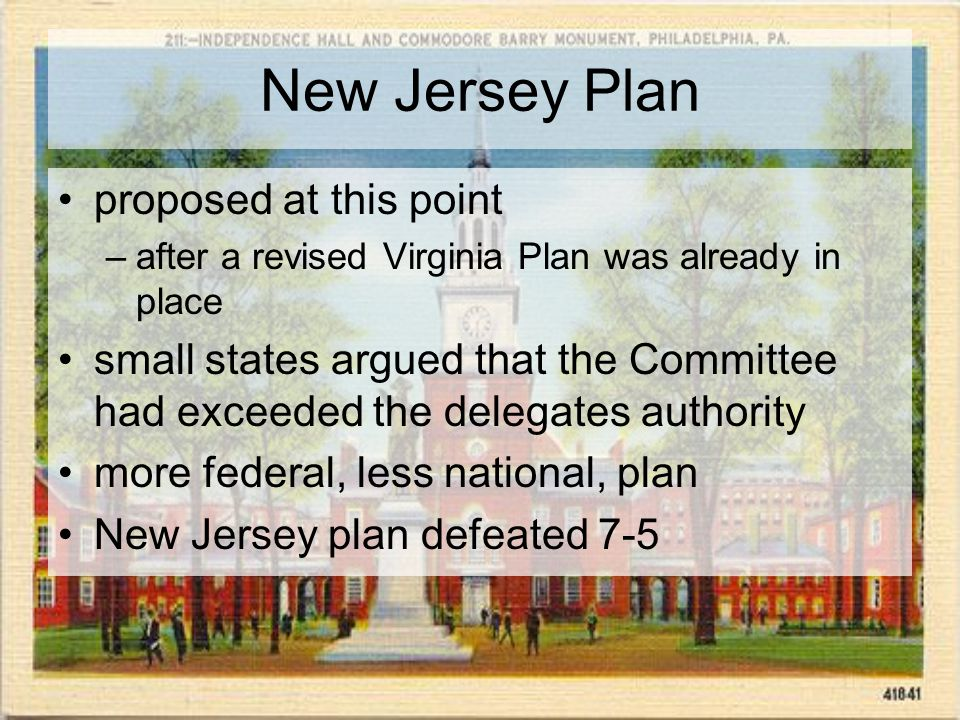 New Jersey Plan proposed at this point –after a revised Virginia Plan was already in place small states argued that the Committee had exceeded the delegates authority more federal, less national, plan New Jersey plan defeated 7-5