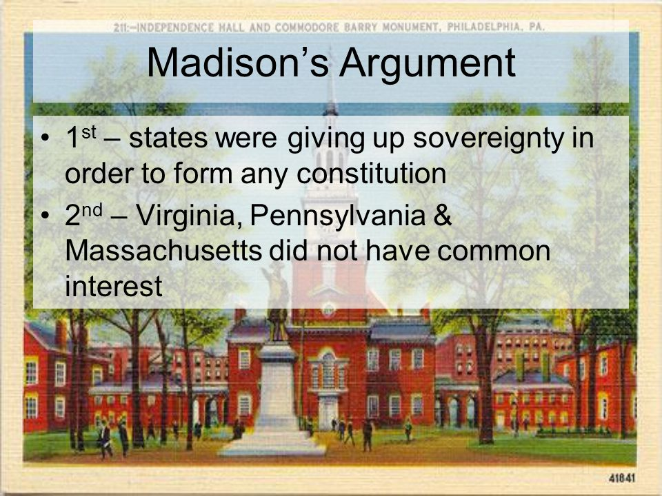 Madison's Argument 1 st – states were giving up sovereignty in order to form any constitution 2 nd – Virginia, Pennsylvania & Massachusetts did not have common interest