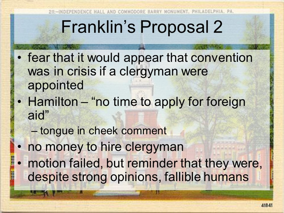 Franklin's Proposal 2 fear that it would appear that convention was in crisis if a clergyman were appointed Hamilton – no time to apply for foreign aid –tongue in cheek comment no money to hire clergyman motion failed, but reminder that they were, despite strong opinions, fallible humans