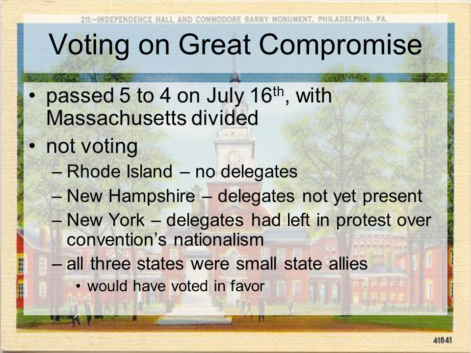 Voting on Great Compromise passed 5 to 4 on July 16 th, with Massachusetts divided not voting –Rhode Island – no delegates –New Hampshire – delegates not yet present –New York – delegates had left in protest over convention's nationalism –all three states were small state allies would have voted in favor