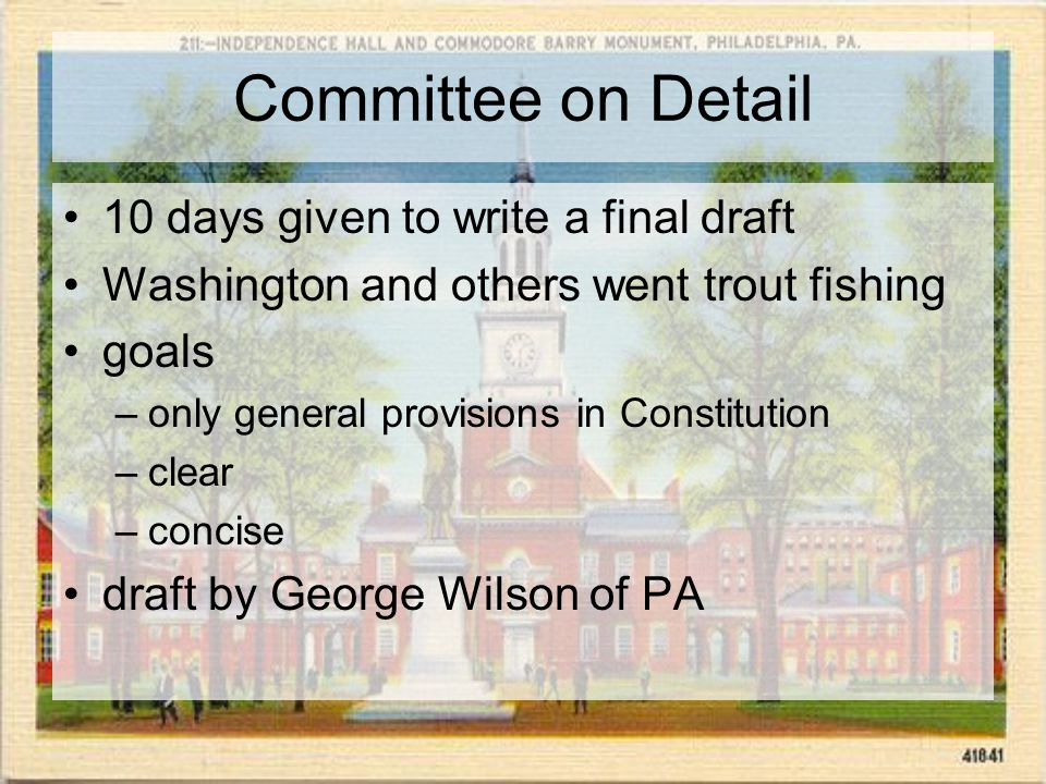 Committee on Detail 10 days given to write a final draft Washington and others went trout fishing goals –only general provisions in Constitution –clear –concise draft by George Wilson of PA