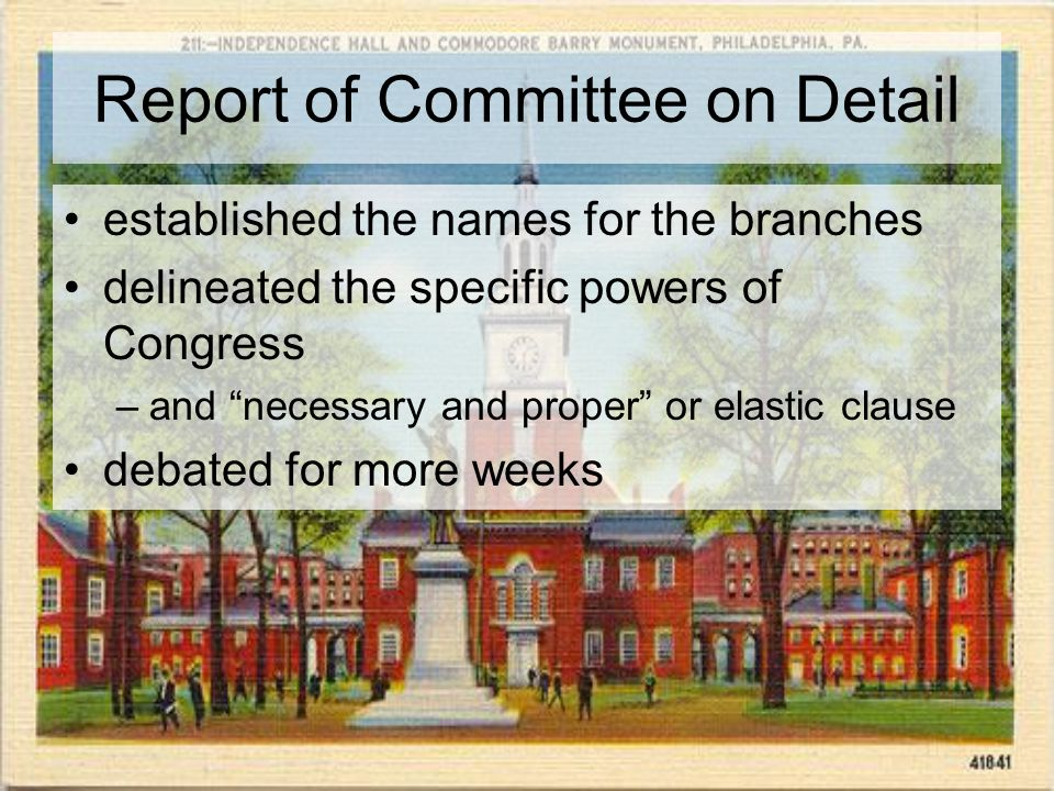 Report of Committee on Detail established the names for the branches delineated the specific powers of Congress –and necessary and proper or elastic clause debated for more weeks