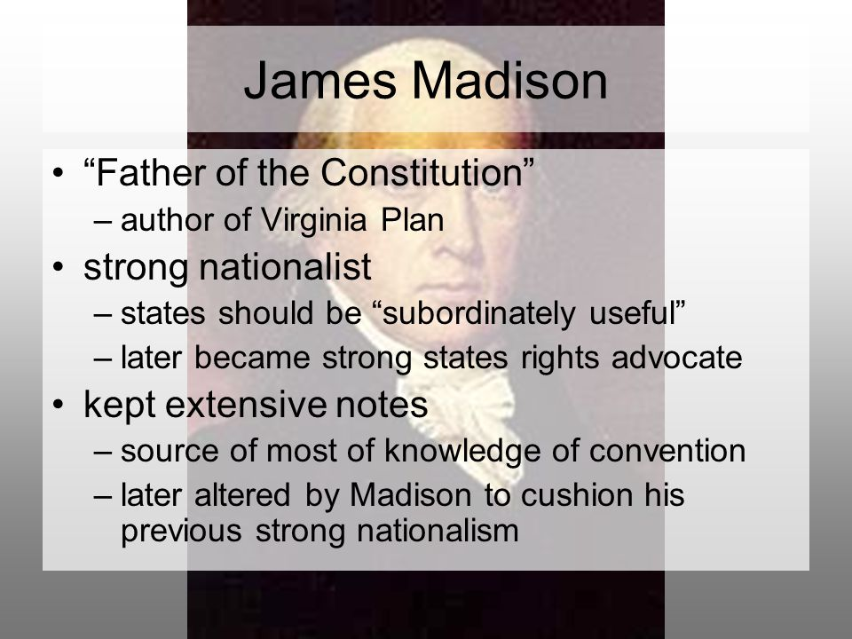 James Madison Father of the Constitution –author of Virginia Plan strong nationalist –states should be subordinately useful –later became strong states rights advocate kept extensive notes –source of most of knowledge of convention –later altered by Madison to cushion his previous strong nationalism