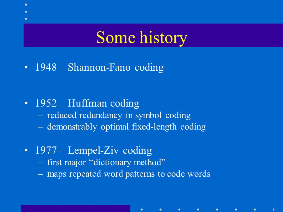 Some history 1948 – Shannon-Fano coding 1952 – Huffman coding –reduced redundancy in symbol coding –demonstrably optimal fixed-length coding 1977 – Lempel-Ziv coding –first major dictionary method –maps repeated word patterns to code words