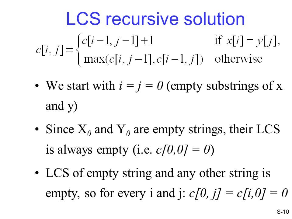 LCS recursive solution We start with i = j = 0 (empty substrings of x and y) Since X 0 and Y 0 are empty strings, their LCS is always empty (i.e. c[0,