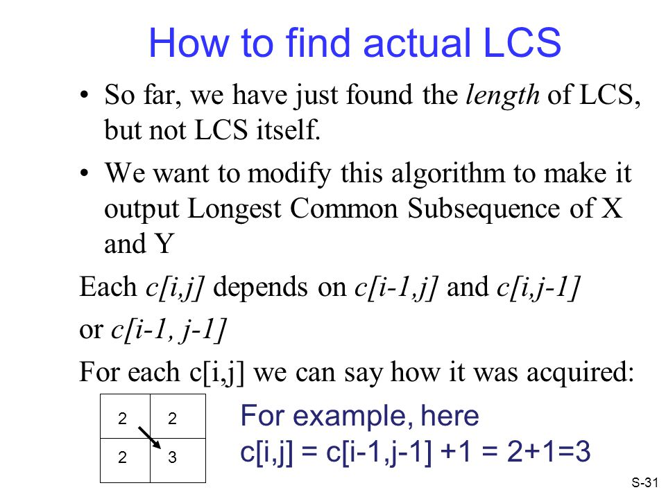 How to find actual LCS So far, we have just found the length of LCS, but not LCS itself. We want to modify this algorithm to make it output Longest Co