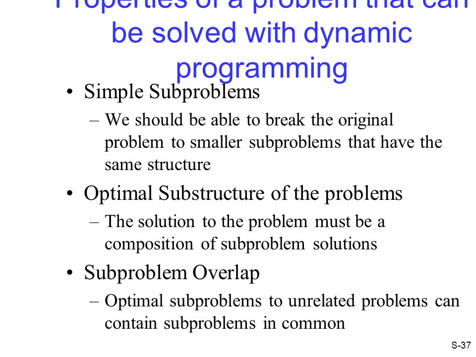 Properties of a problem that can be solved with dynamic programming Simple Subproblems –We should be able to break the original problem to smaller sub