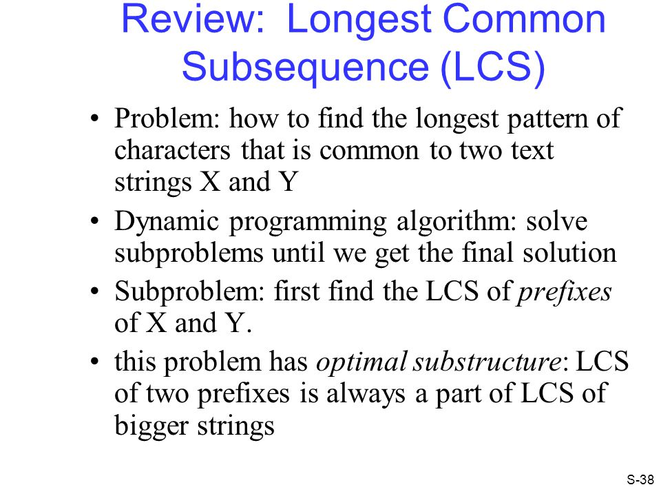 Review: Longest Common Subsequence (LCS) Problem: how to find the longest pattern of characters that is common to two text strings X and Y Dynamic pro