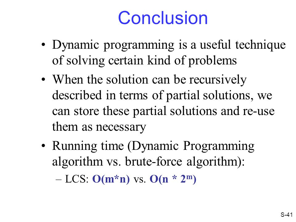 Conclusion Dynamic programming is a useful technique of solving certain kind of problems When the solution can be recursively described in terms of pa
