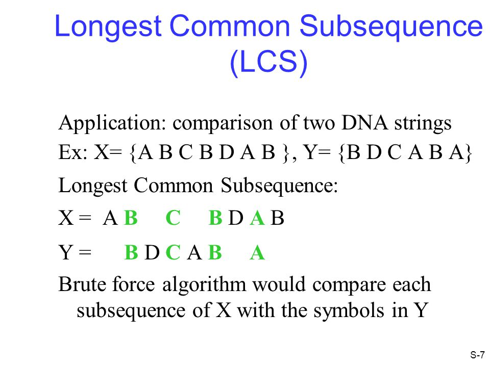 Longest Common Subsequence (LCS) Application: comparison of two DNA strings Ex: X= {A B C B D A B }, Y= {B D C A B A} Longest Common Subsequence: X =