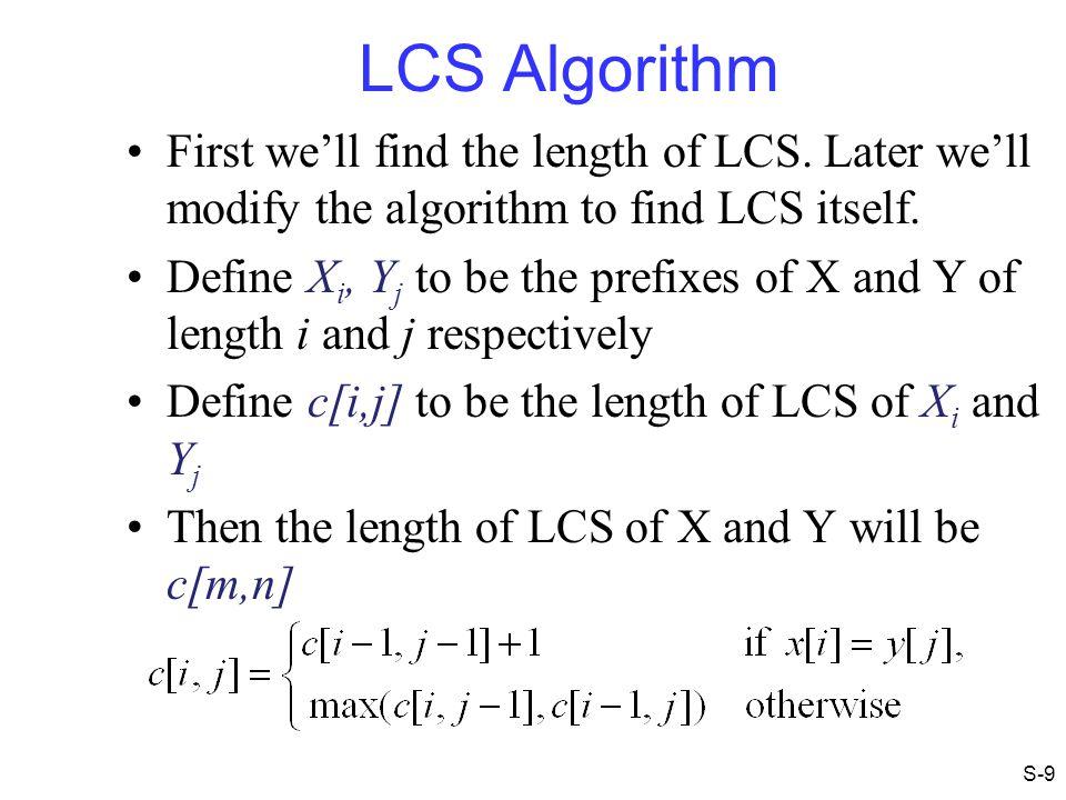LCS Example (5) j 0 1 2 3 4 5 0 1 2 3 4 i Xi A B C B YjBBACD 0 0 00000 0 0 0 if ( X i == Y j ) c[i,j] = c[i-1,j-1] + 1 else c[i,j] = max( c[i-1,j], c[i,j-1] ) 00011 ABCB BDCAB S-20