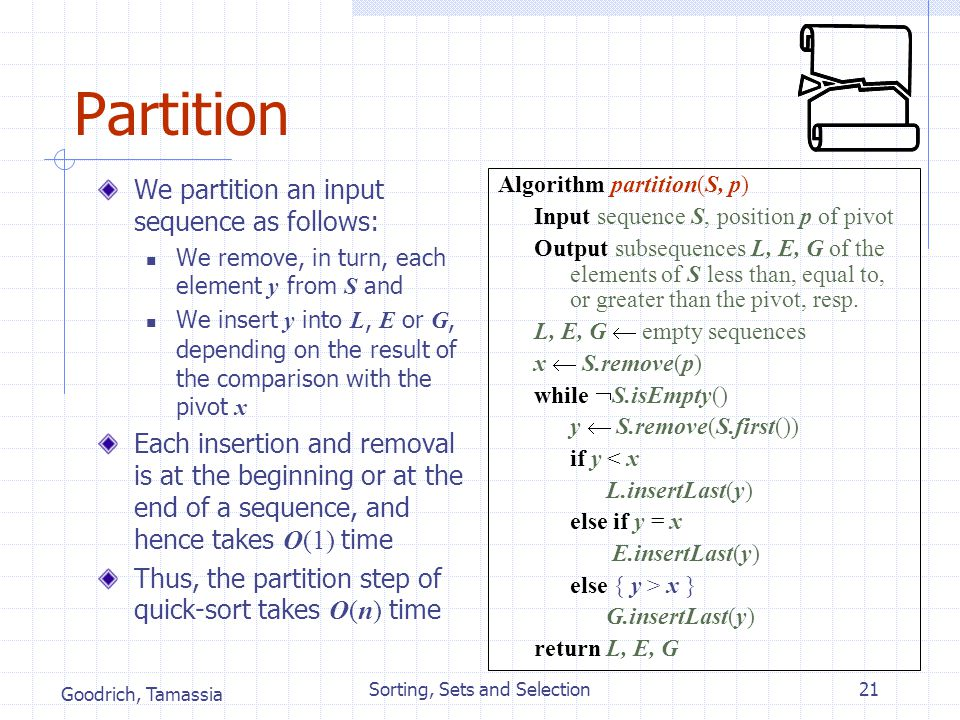 Goodrich, Tamassia Sorting, Sets and Selection21 Partition We partition an input sequence as follows: We remove, in turn, each element y from S and We