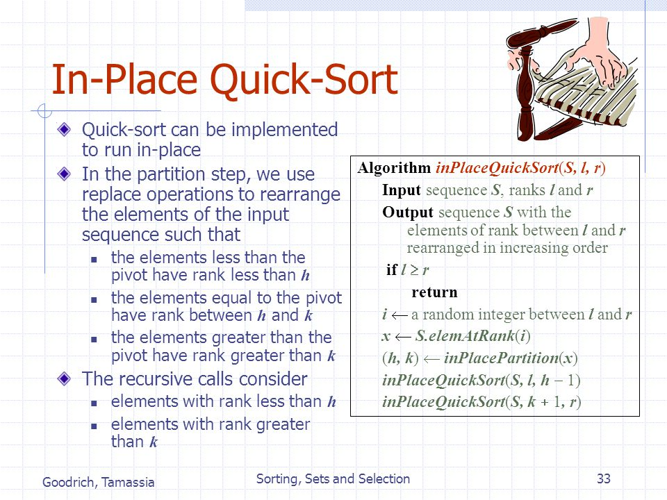 Goodrich, Tamassia Sorting, Sets and Selection33 In-Place Quick-Sort Quick-sort can be implemented to run in-place In the partition step, we use repla