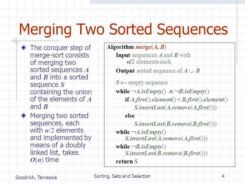 Goodrich, Tamassia Sorting, Sets and Selection4 Merging Two Sorted Sequences The conquer step of merge-sort consists of merging two sorted sequences A